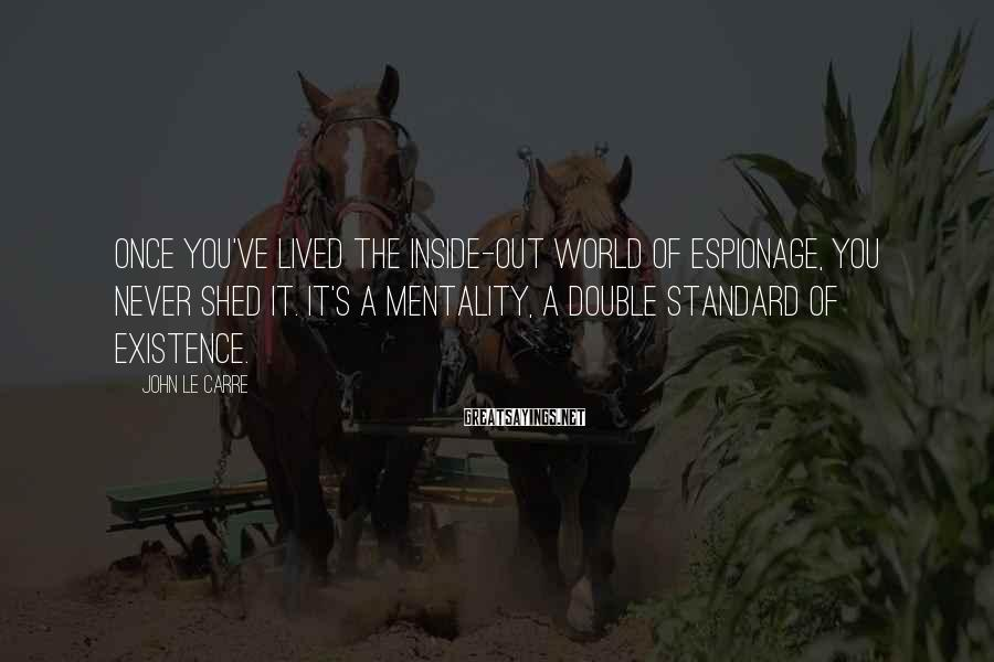 John Le Carre Sayings: Once you've lived the inside-out world of espionage, you never shed it. It's a mentality,