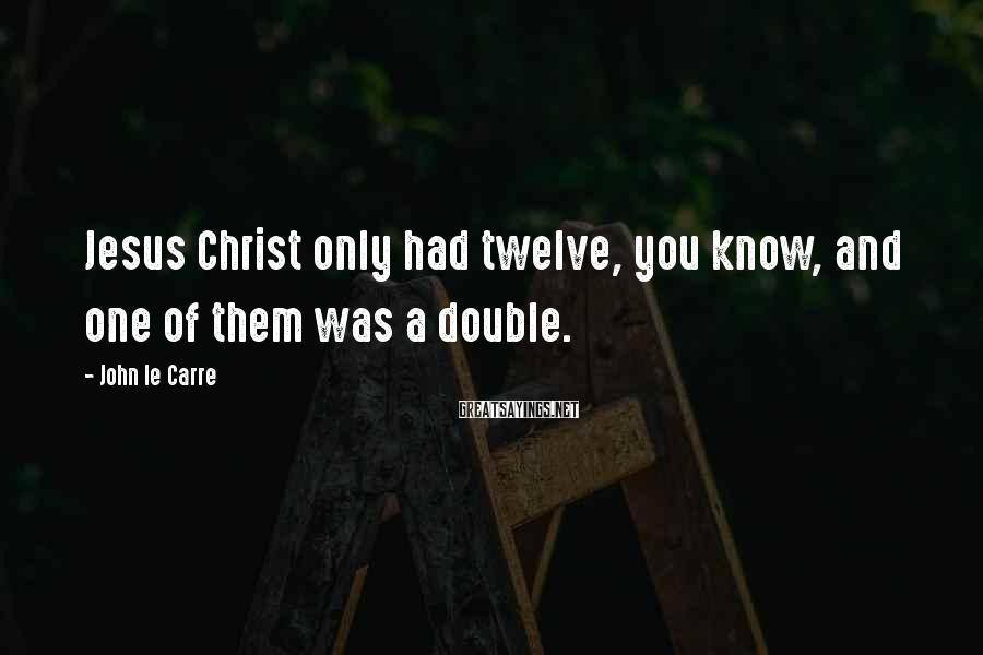 John Le Carre Sayings: Jesus Christ only had twelve, you know, and one of them was a double.
