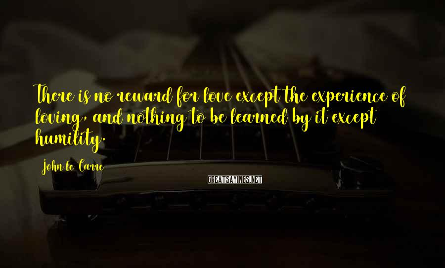 John Le Carre Sayings: There is no reward for love except the experience of loving, and nothing to be