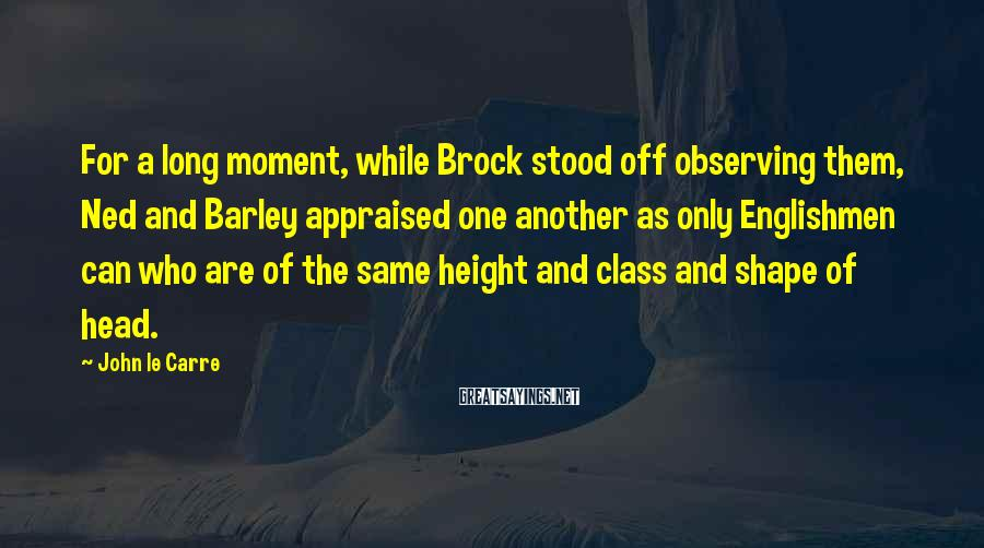John Le Carre Sayings: For a long moment, while Brock stood off observing them, Ned and Barley appraised one