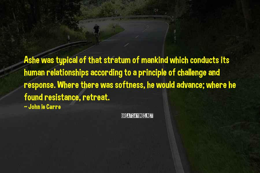John Le Carre Sayings: Ashe was typical of that stratum of mankind which conducts its human relationships according to