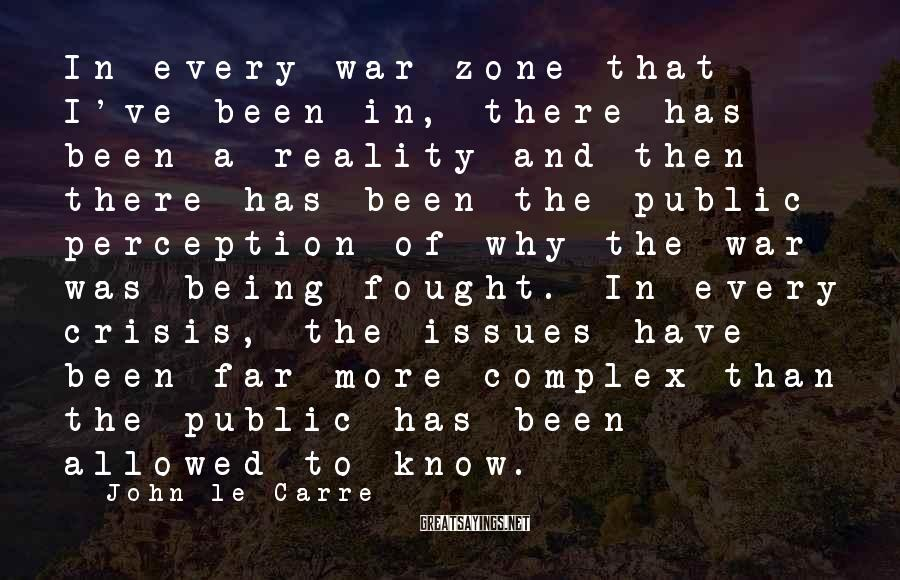 John Le Carre Sayings: In every war zone that I've been in, there has been a reality and then