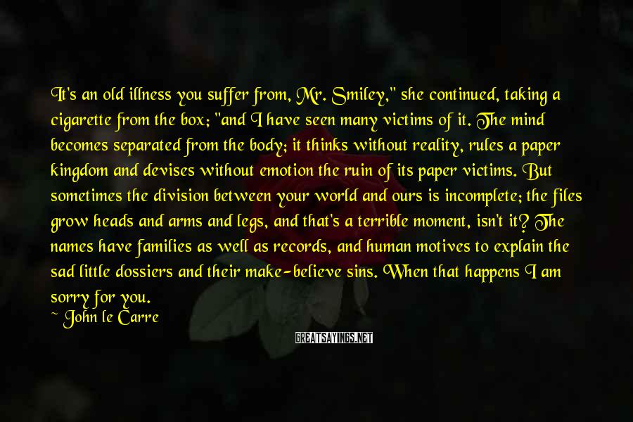 """John Le Carre Sayings: It's an old illness you suffer from, Mr. Smiley,"""" she continued, taking a cigarette from"""