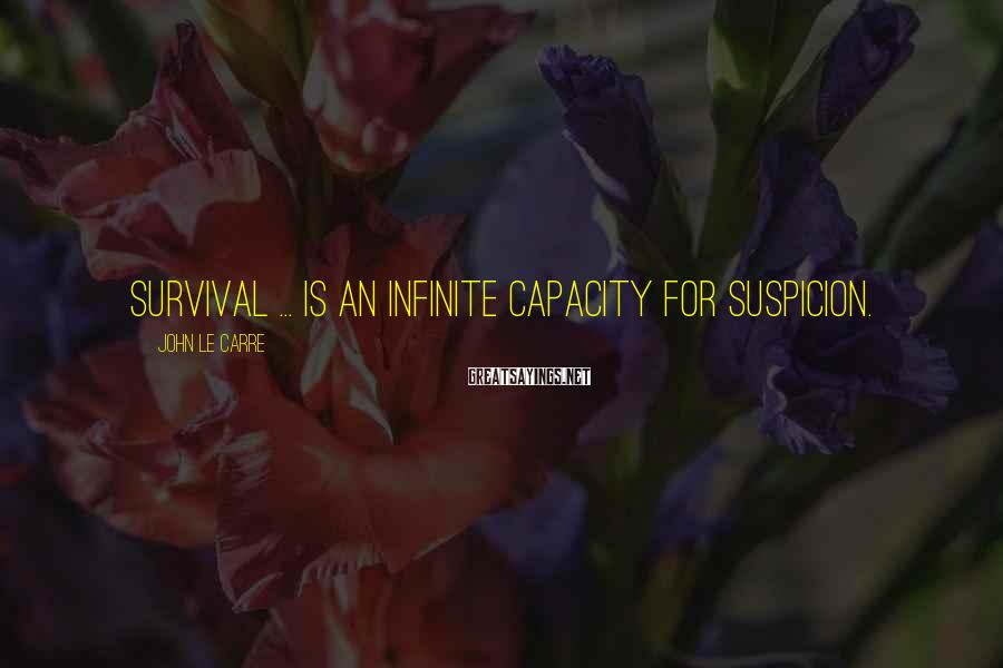 John Le Carre Sayings: Survival ... is an infinite capacity for suspicion.