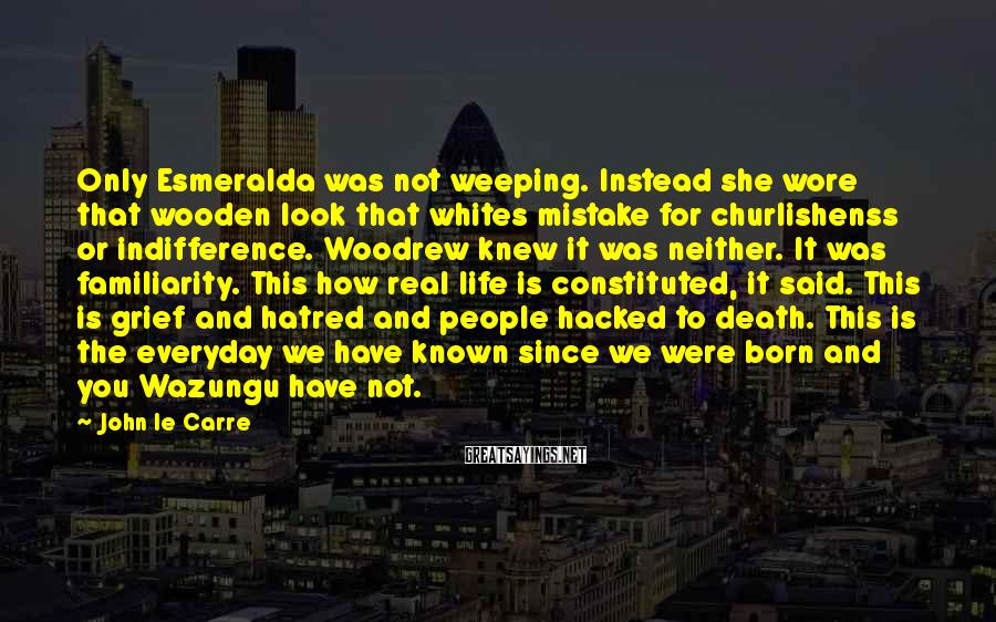 John Le Carre Sayings: Only Esmeralda was not weeping. Instead she wore that wooden look that whites mistake for