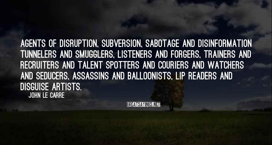 John Le Carre Sayings: Agents of disruption, subversion, sabotage and disinformation tunnelers and smugglers, listeners and forgers, trainers and