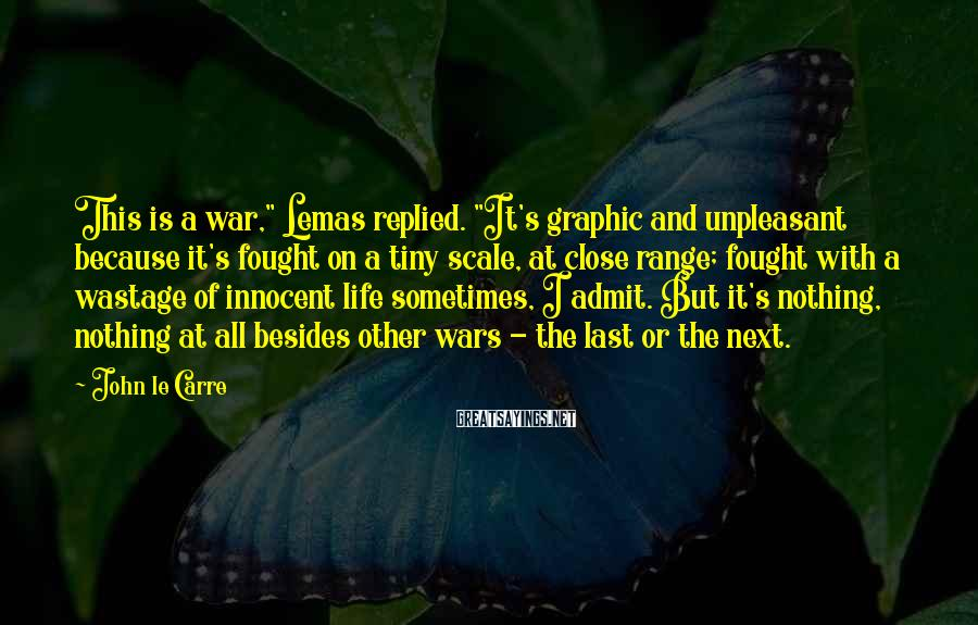 """John Le Carre Sayings: This is a war,"""" Lemas replied. """"It's graphic and unpleasant because it's fought on a"""