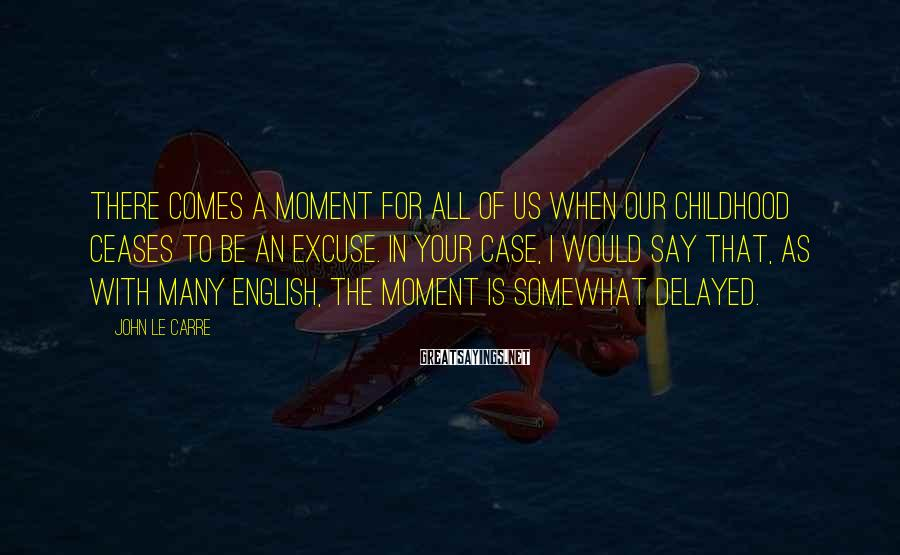 John Le Carre Sayings: There comes a moment for all of us when our childhood ceases to be an