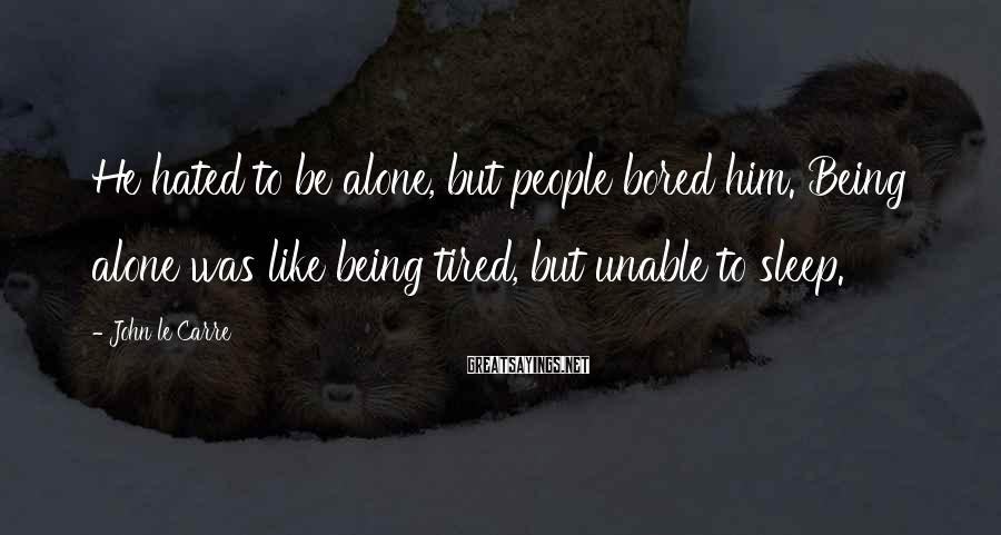 John Le Carre Sayings: He hated to be alone, but people bored him. Being alone was like being tired,