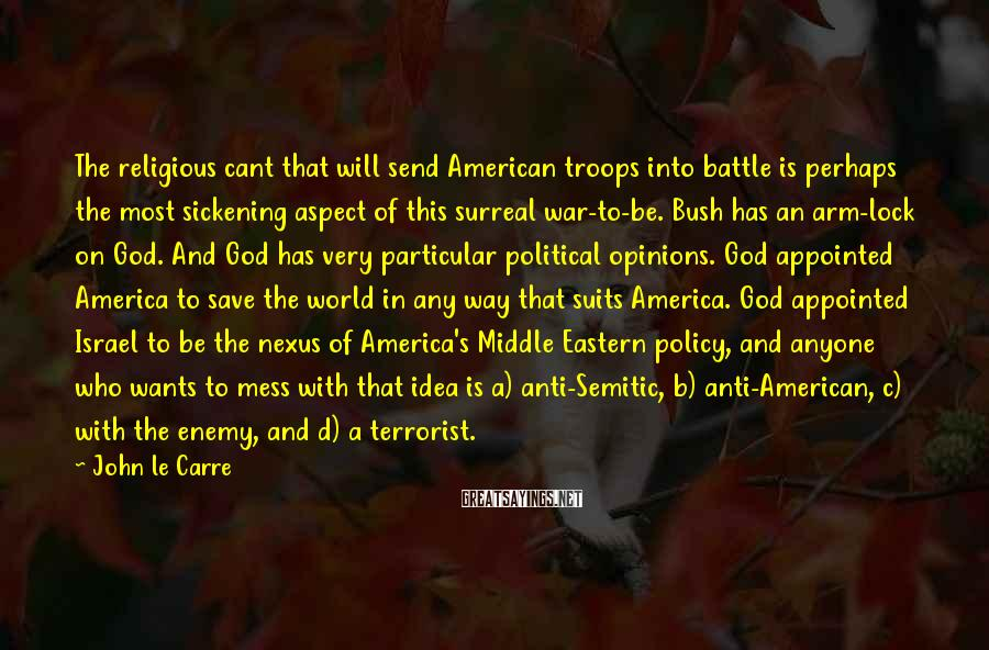 John Le Carre Sayings: The religious cant that will send American troops into battle is perhaps the most sickening