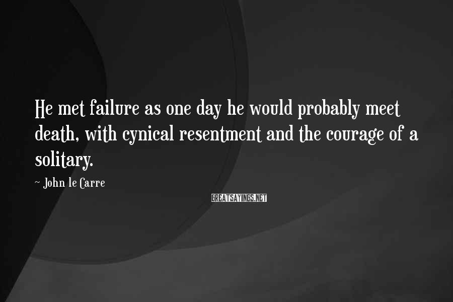 John Le Carre Sayings: He met failure as one day he would probably meet death, with cynical resentment and