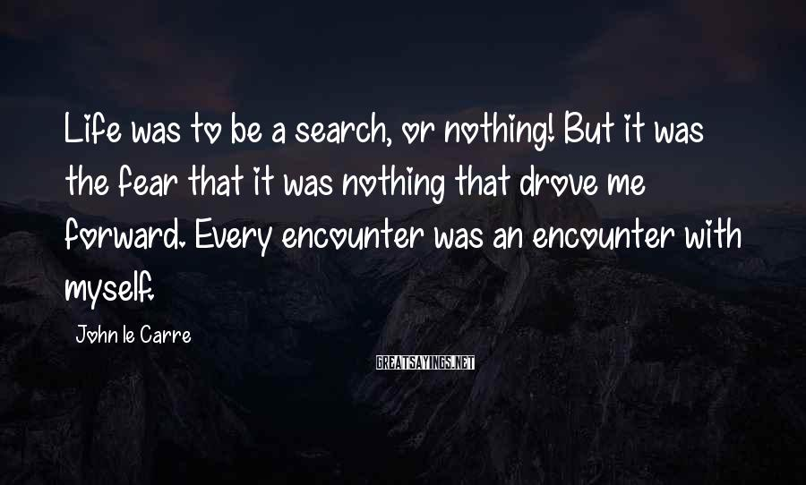 John Le Carre Sayings: Life was to be a search, or nothing! But it was the fear that it