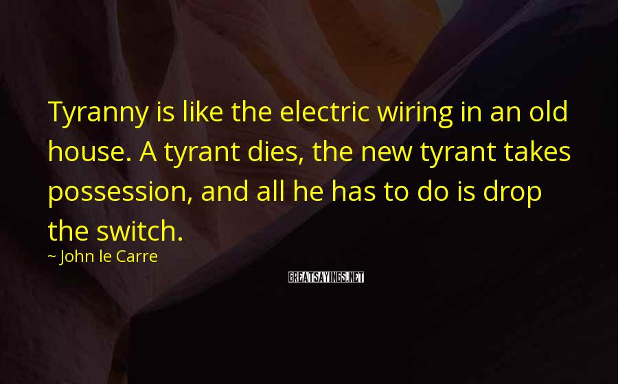 John Le Carre Sayings: Tyranny is like the electric wiring in an old house. A tyrant dies, the new