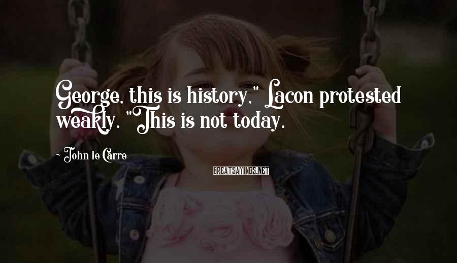 """John Le Carre Sayings: George, this is history,"""" Lacon protested weakly. """"This is not today."""