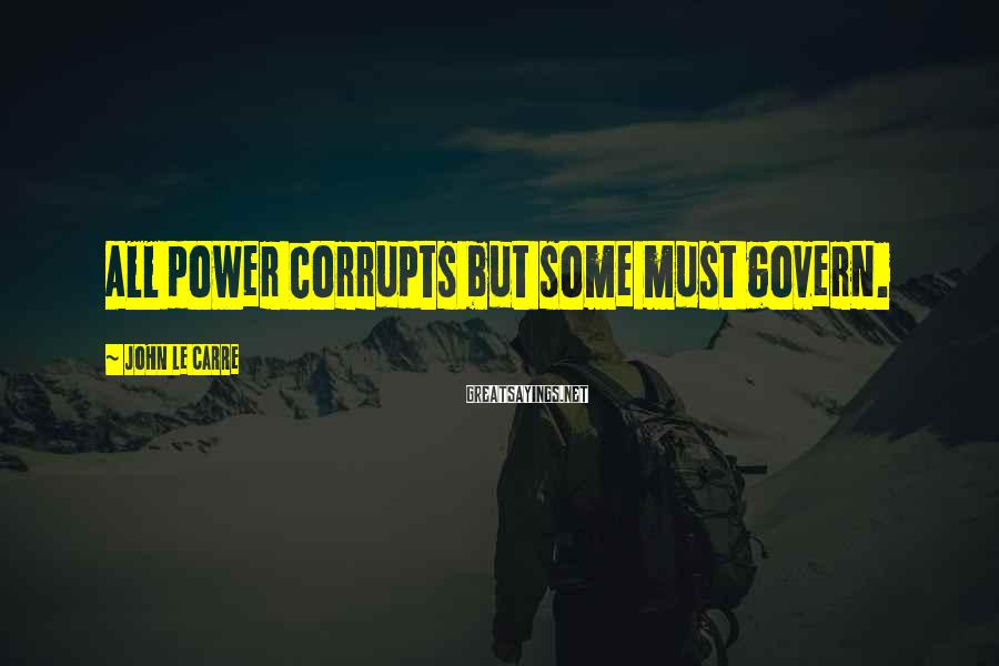 John Le Carre Sayings: All power corrupts but some must govern.