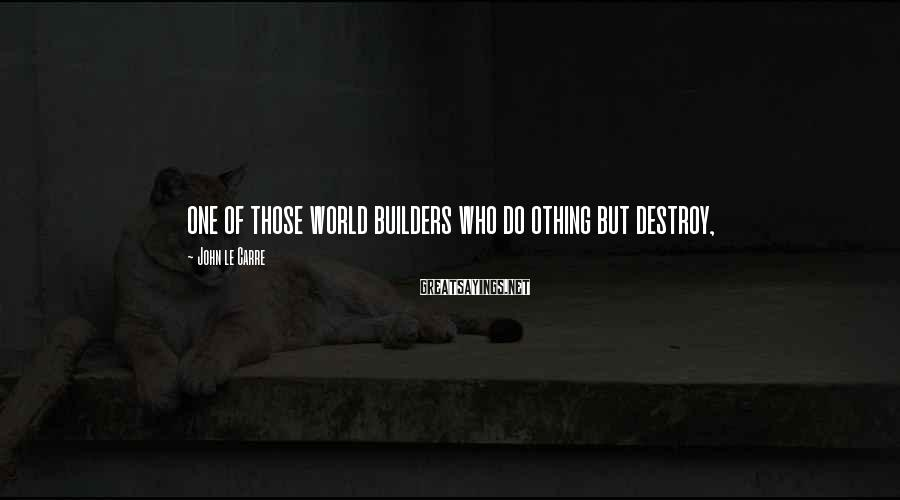 John Le Carre Sayings: one of those world builders who do othing but destroy,