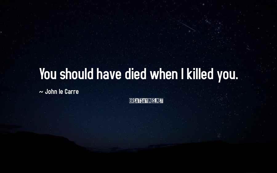 John Le Carre Sayings: You should have died when I killed you.