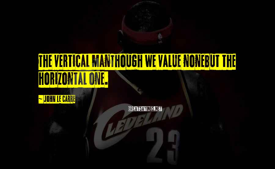 John Le Carre Sayings: The vertical manThough we value noneBut the horizontal one.
