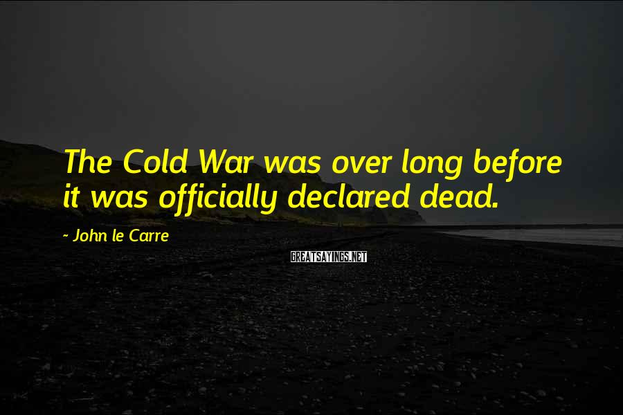John Le Carre Sayings: The Cold War was over long before it was officially declared dead.