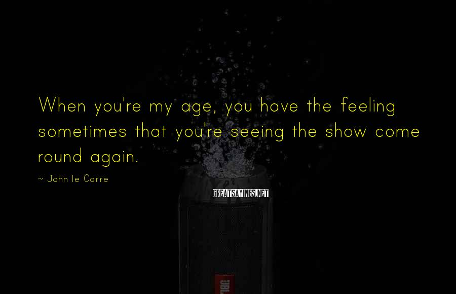 John Le Carre Sayings: When you're my age, you have the feeling sometimes that you're seeing the show come