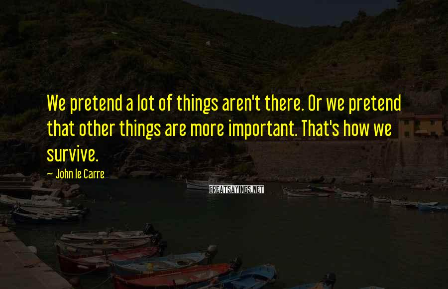 John Le Carre Sayings: We pretend a lot of things aren't there. Or we pretend that other things are