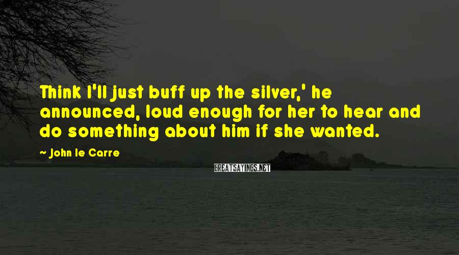 John Le Carre Sayings: Think I'll just buff up the silver,' he announced, loud enough for her to hear