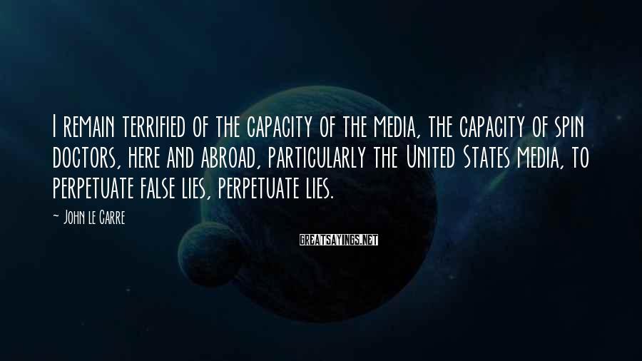 John Le Carre Sayings: I remain terrified of the capacity of the media, the capacity of spin doctors, here