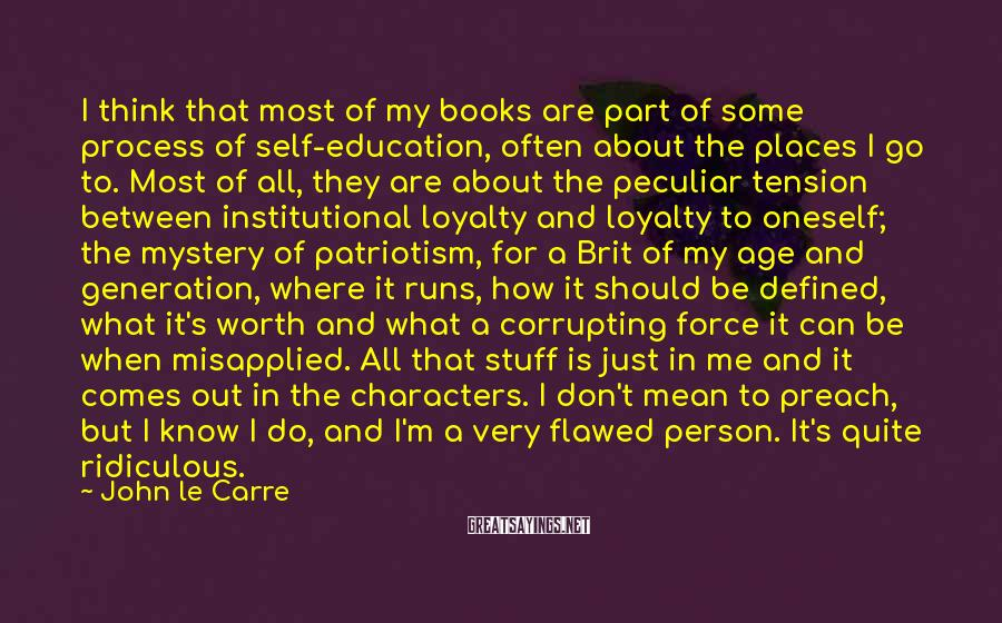 John Le Carre Sayings: I think that most of my books are part of some process of self-education, often