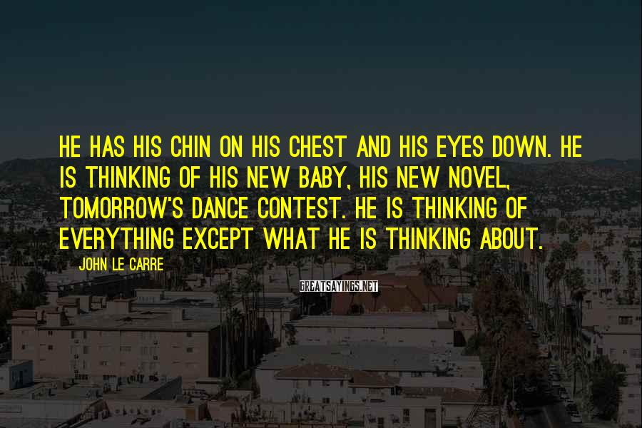 John Le Carre Sayings: He has his chin on his chest and his eyes down. He is thinking of