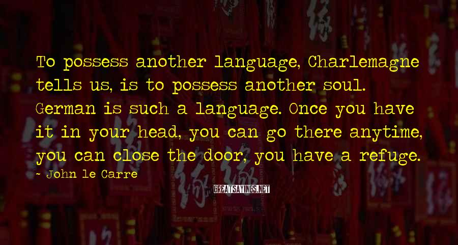 John Le Carre Sayings: To possess another language, Charlemagne tells us, is to possess another soul. German is such
