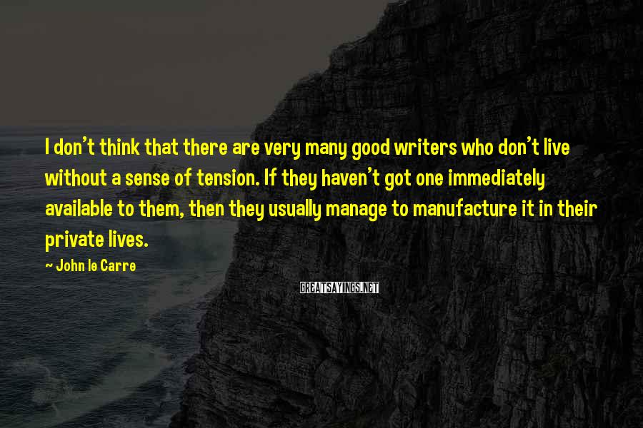 John Le Carre Sayings: I don't think that there are very many good writers who don't live without a