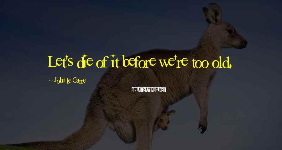 John Le Carre Sayings: Let's die of it before we're too old.