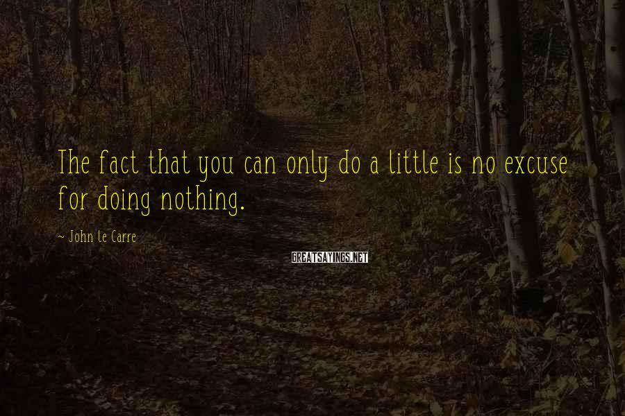 John Le Carre Sayings: The fact that you can only do a little is no excuse for doing nothing.
