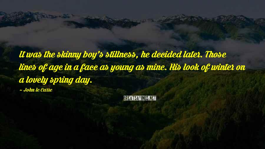 John Le Carre Sayings: It was the skinny boy's stillness, he decided later. Those lines of age in a