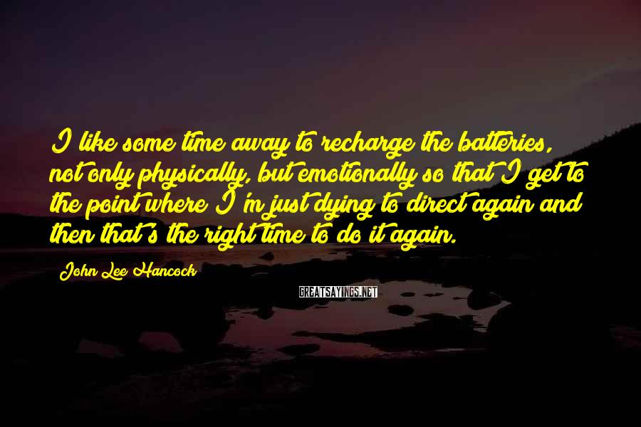 John Lee Hancock Sayings: I like some time away to recharge the batteries, not only physically, but emotionally so
