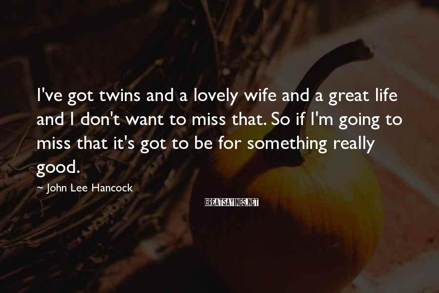 John Lee Hancock Sayings: I've got twins and a lovely wife and a great life and I don't want