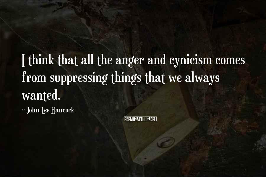 John Lee Hancock Sayings: I think that all the anger and cynicism comes from suppressing things that we always