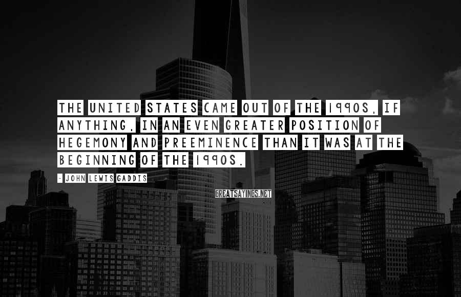 John Lewis Gaddis Sayings: The United States came out of the 1990s, if anything, in an even greater position