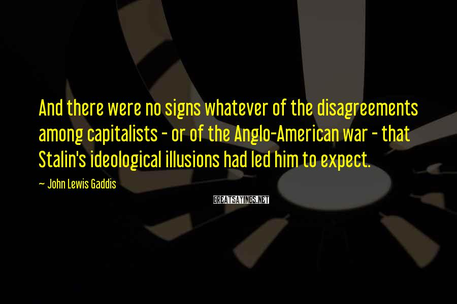 John Lewis Gaddis Sayings: And there were no signs whatever of the disagreements among capitalists - or of the