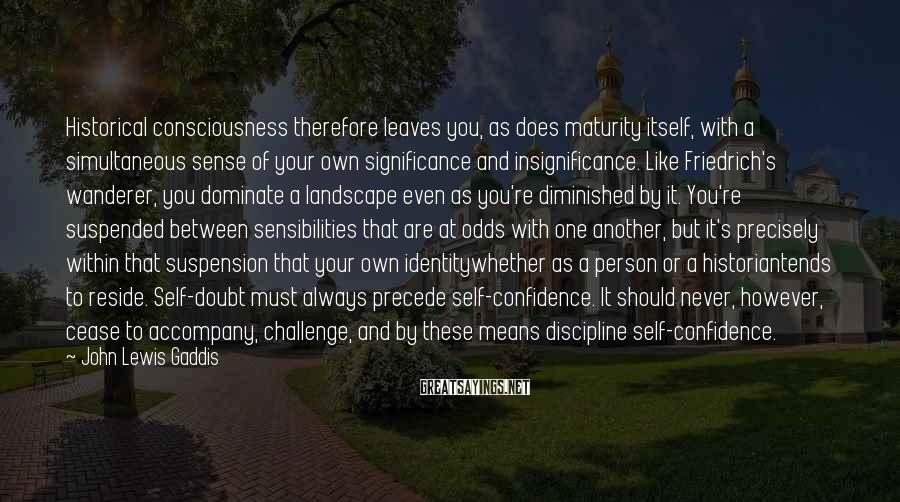 John Lewis Gaddis Sayings: Historical consciousness therefore leaves you, as does maturity itself, with a simultaneous sense of your