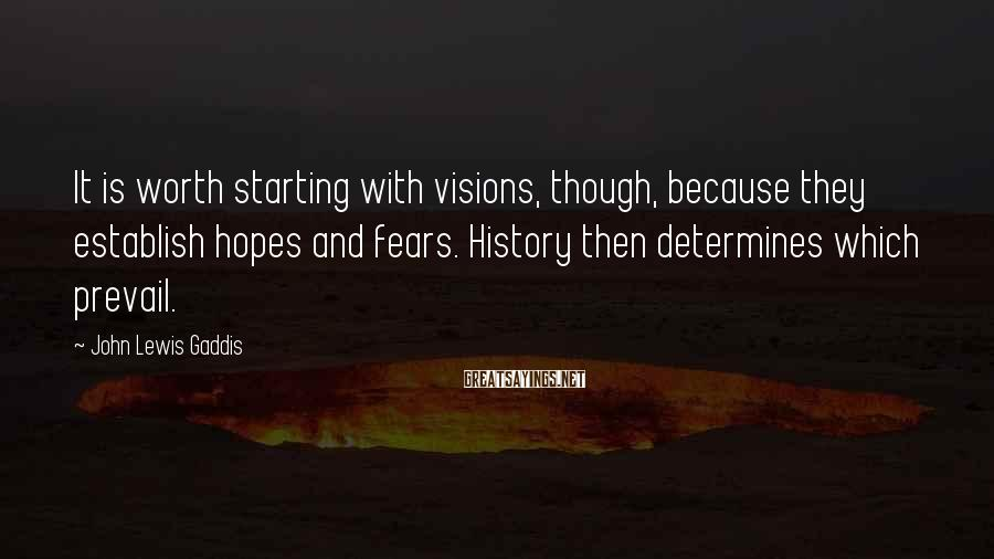 John Lewis Gaddis Sayings: It is worth starting with visions, though, because they establish hopes and fears. History then