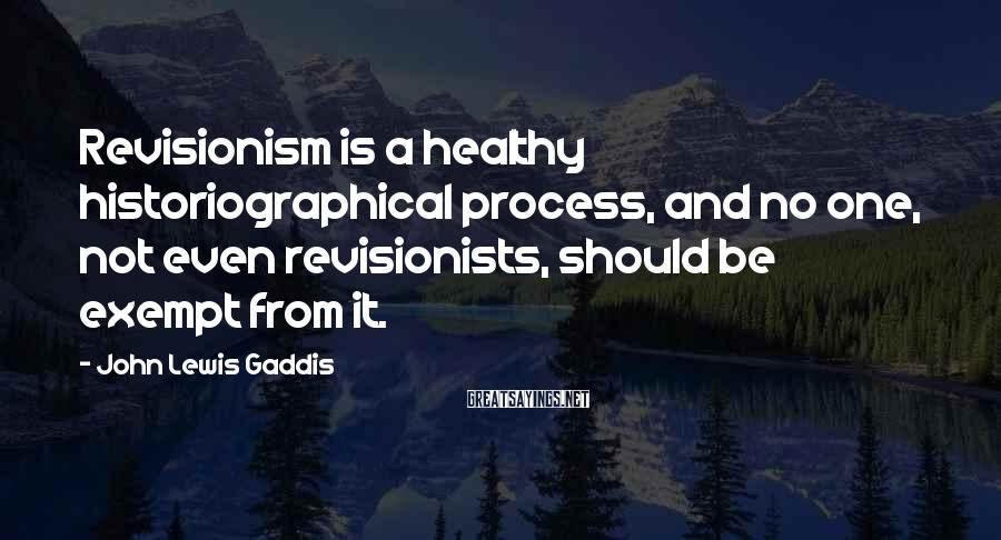 John Lewis Gaddis Sayings: Revisionism is a healthy historiographical process, and no one, not even revisionists, should be exempt