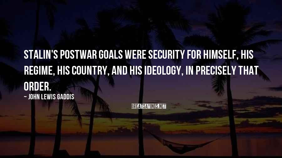 John Lewis Gaddis Sayings: Stalin's postwar goals were security for himself, his regime, his country, and his ideology, in
