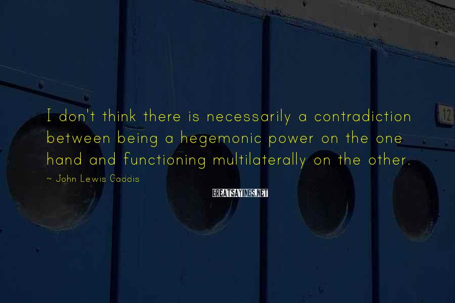 John Lewis Gaddis Sayings: I don't think there is necessarily a contradiction between being a hegemonic power on the