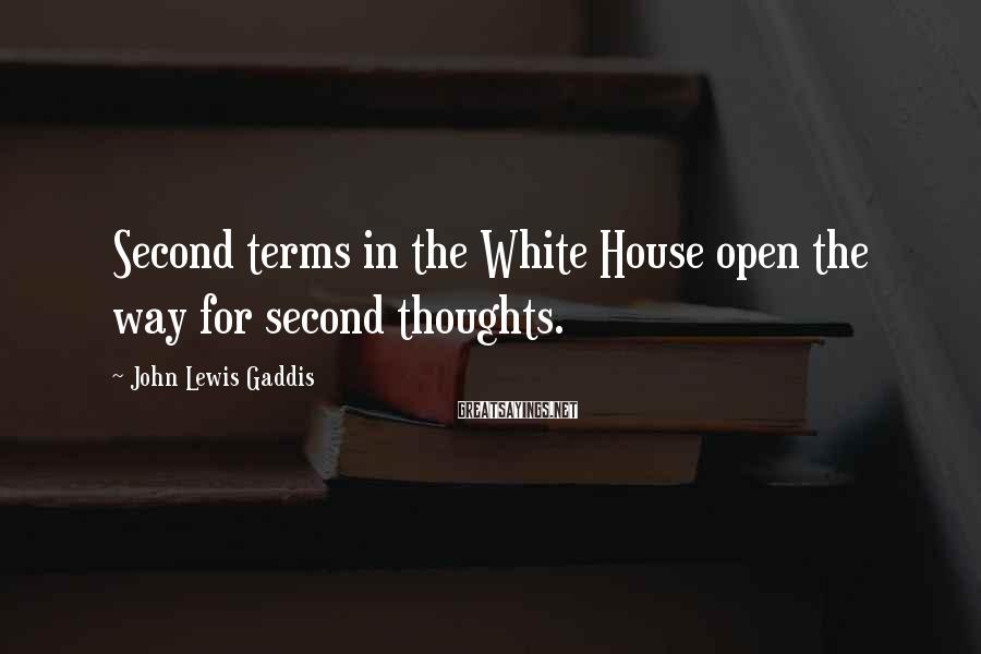 John Lewis Gaddis Sayings: Second terms in the White House open the way for second thoughts.