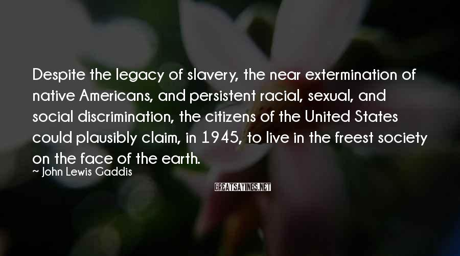 John Lewis Gaddis Sayings: Despite the legacy of slavery, the near extermination of native Americans, and persistent racial, sexual,