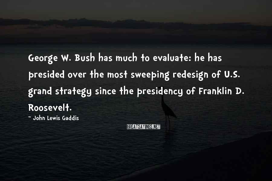 John Lewis Gaddis Sayings: George W. Bush has much to evaluate: he has presided over the most sweeping redesign