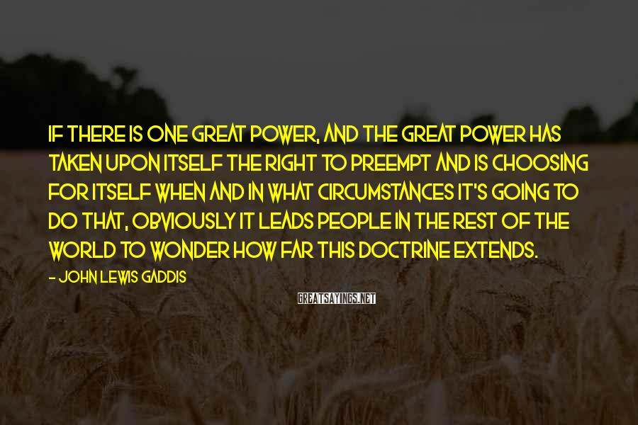 John Lewis Gaddis Sayings: If there is one great power, and the great power has taken upon itself the