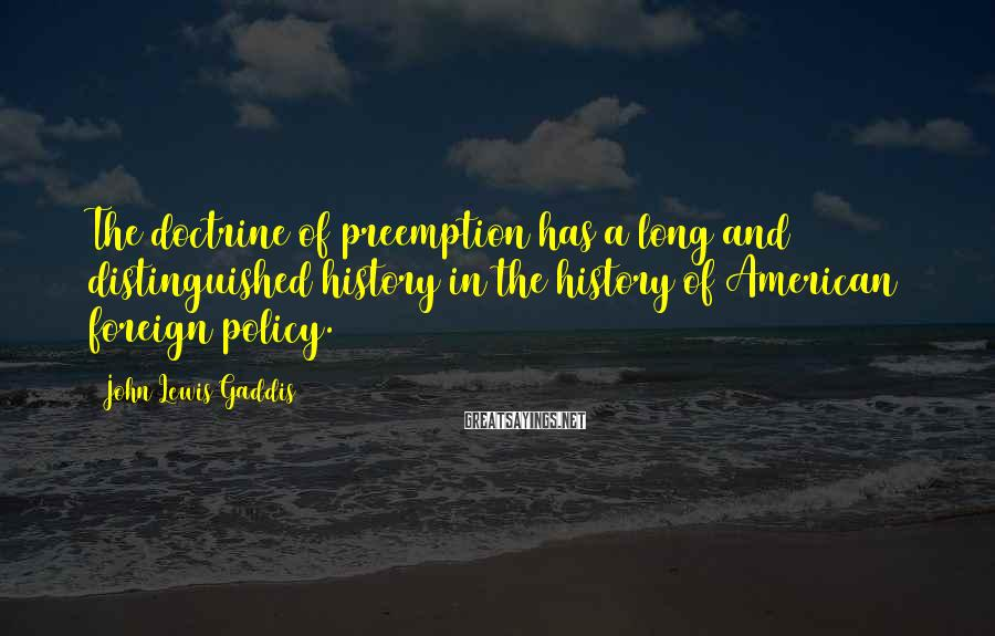 John Lewis Gaddis Sayings: The doctrine of preemption has a long and distinguished history in the history of American
