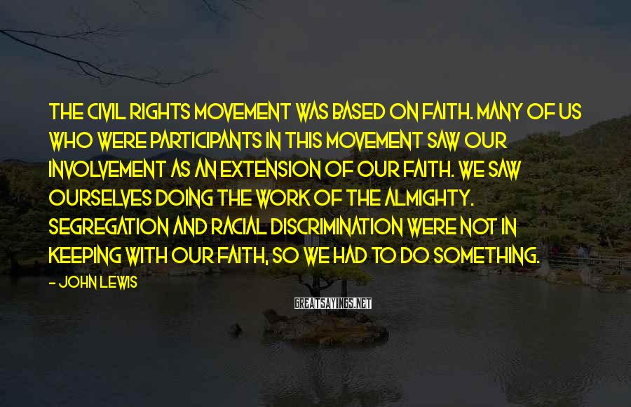 John Lewis Sayings: The civil rights movement was based on faith. Many of us who were participants in